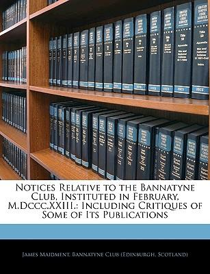 Notices Relative to the Bannatyne Club, Instituted in February, M.DCCC.XXIII.
