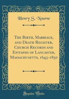 The Birth, Marriage, and Death Register, Church Records and Epitaphs of Lancaster, Massachusetts, 1643-1850 (Classic Reprint)