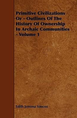 Primitive Civilizations or - Outlines of the History of Ownership in Archaic Communities - Volume 1