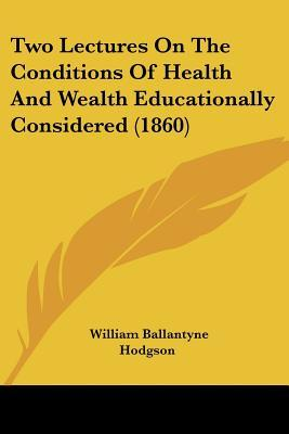 Two Lectures on the Conditions of Health and Wealth Educationally Considered (1860)
