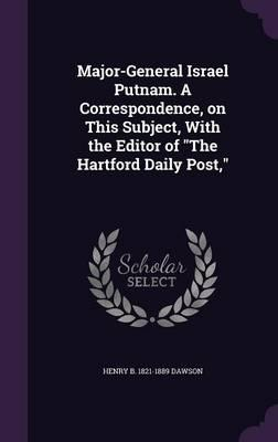 Major-General Israel Putnam. a Correspondence, on This Subject, with the Editor of the Hartford Daily Post,