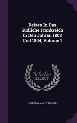 Reisen in Das Sudliche Frankreich in Den Jahren 1803 Und 1804, Volume 1