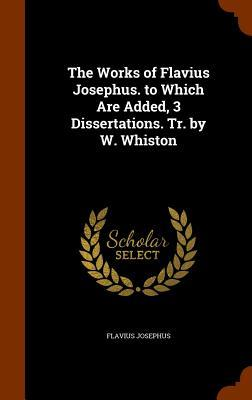 The Works of Flavius Josephus. to Which Are Added, 3 Dissertations. Tr. by W. Whiston