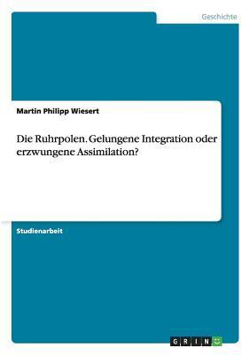 Die Ruhrpolen. Gelungene Integration oder erzwungene Assimilation?