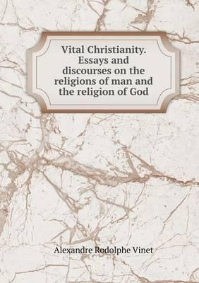 Vital Christianity. Essays and Discourses on the Religions of Man and the Religion of God