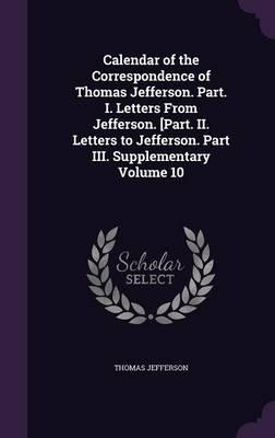 Calendar of the Correspondence of Thomas Jefferson. Part. I. Letters from Jefferson. [Part. II. Letters to Jefferson. Part III. Supplementary Volume 10
