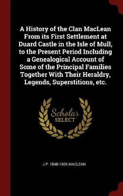 A History of the Clan MacLean from Its First Settlement at Duard Castle in the Isle of Mull, to the Present Period Including a Genealogical Account of