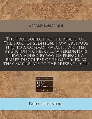 The True Subiect to the Rebell, Or, the Hurt of Sedition, How Greivous It Is to a Common-Wealth Written by Sir Iohn Cheeke ...; Whereunto Is Newly ... as They May Relate to the Present (1641)