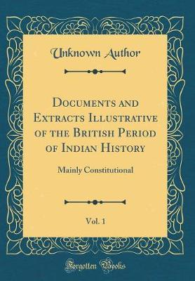 Documents and Extracts Illustrative of the British Period of Indian History, Vol. 1