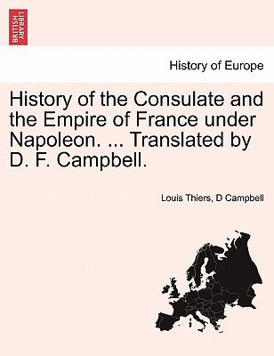 History of the Consulate and the Empire of France under Napoleon. ... Translated by D. F. Campbell. Vol. XVIII