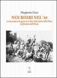 Noi bimbi nel '44. A raccontare la guerra a San Giovanni alla Vena sul fronte dell'Arno