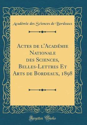 Actes de l'Académie Nationale des Sciences, Belles-Lettres Et Arts de Bordeaux, 1898 (Classic Reprint)