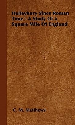 Haileybury Since Roman Time - A Study Of A Square Mile Of England