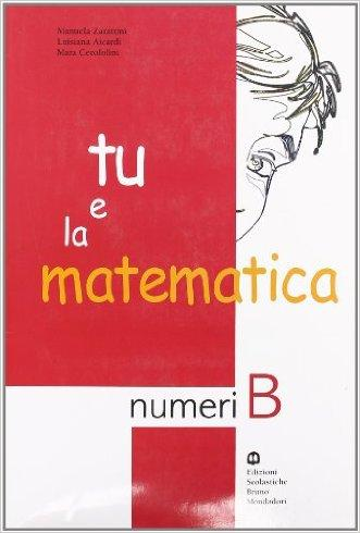 Tu e la matematica. Numeri B. Per la Scuola media