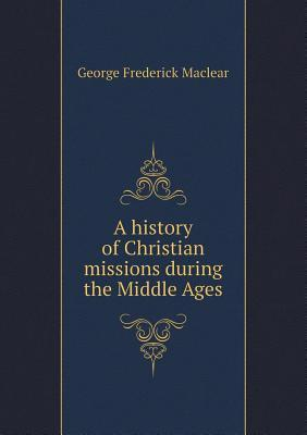 A History of Christian Missions During the Middle Ages