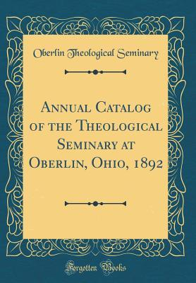 Annual Catalog of the Theological Seminary at Oberlin, Ohio, 1892 (Classic Reprint)