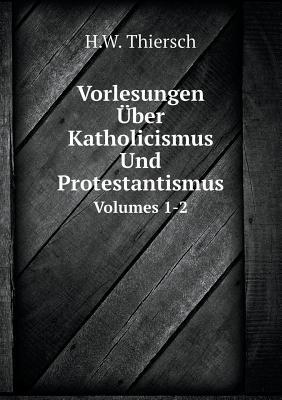 Vorlesungen Uber Katholicismus Und Protestantismus, Volumes 1-2