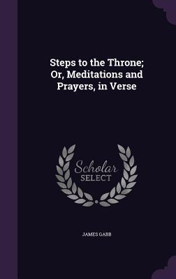 Steps to the Throne; Or, Meditations and Prayers, in Verse