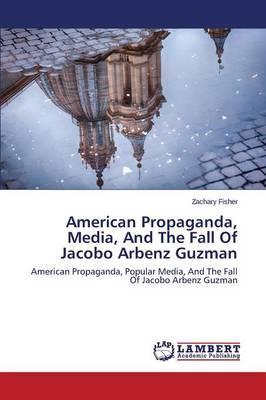 American Propaganda, Media, And The Fall Of Jacobo Arbenz Guzman
