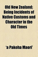 Old New Zealand; Being Incidents of Native Customs and Character in the Old Times
