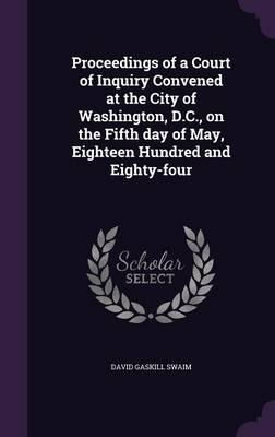 Proceedings of a Court of Inquiry Convened at the City of Washington, D.C, on the Fifth Day of May, Eighteen Hundred and Eighty-Four