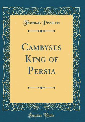 Cambyses King of Persia (Classic Reprint)