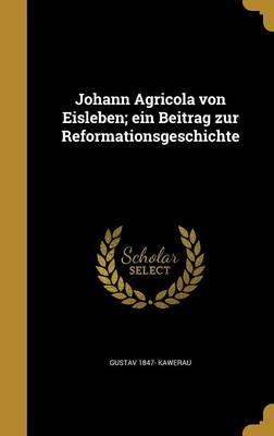 Johann Agricola Von Eisleben; Ein Beitrag Zur Reformationsgeschichte