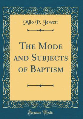 The Mode and Subjects of Baptism (Classic Reprint)