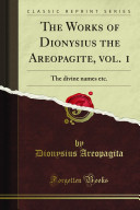 The Works of Dionysius the Areopagite: Divine names ; Mystic theology ; Letters of Dionysius the Areopagite ; Liturgy of St. Dionysius, Bishop of the Athenians ; Objections to genuineness
