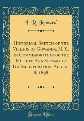 Historical Sketch of the Village of Gowanda, N. Y., In Commemoration of the Fiftieth Anniversary of Its Incorporation, August 8, 1898 (Classic Reprint)