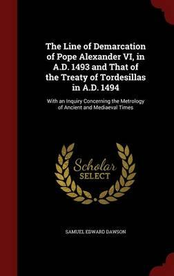 The Line of Demarcation of Pope Alexander VI, in A.D. 1493 and That of the Treaty of Tordesillas in A.D. 1494