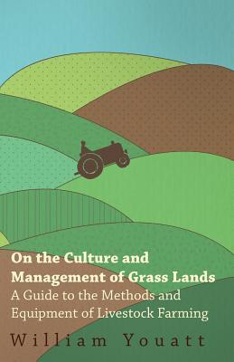 On the Culture and Management of Grass Lands - A Guide to the Methods and Equipment of Livestock Farming