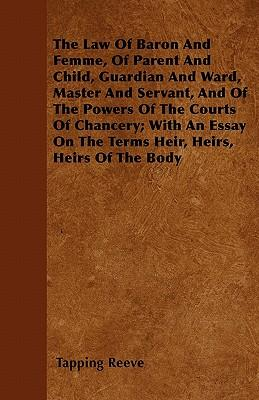 The Law Of Baron And Femme, Of Parent And Child, Guardian And Ward, Master And Servant, And Of The Powers Of The Courts Of Chancery; With An Essay On The Terms Heir, Heirs, Heirs Of The Body