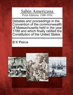 Debates and Proceedings in the Convention of the Commonwealth of Massachusetts Held in the Year 1788 and Which Finally Ratified the Constitution of th