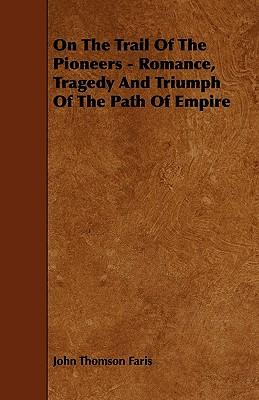 On the Trail of the Pioneers - Romance, Tragedy and Triumph of the Path of Empire
