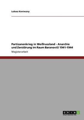 Partisanenkrieg in Weißrussland - Anarchie und Zerstörung im Raum Baranovici 1941-1944