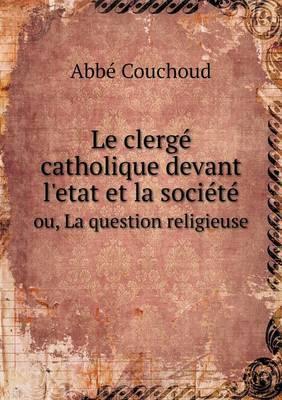 Le Clerge Catholique Devant L'Etat Et La Societe Ou, La Question Religieuse