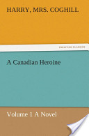 A Canadian Heroine, Volume 1 A Novel
