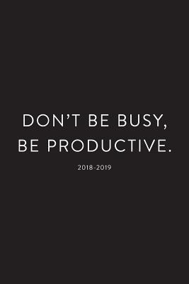2018 - 2019 Daily Planner; Don't Be Busy, Be Productive