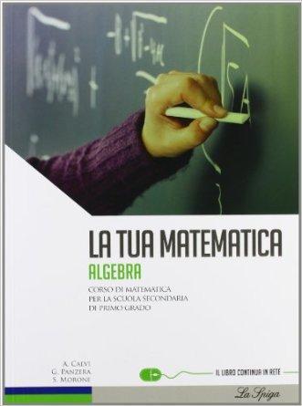 La tua matematica. Algebra. Per la Scuola media. Con espansione online