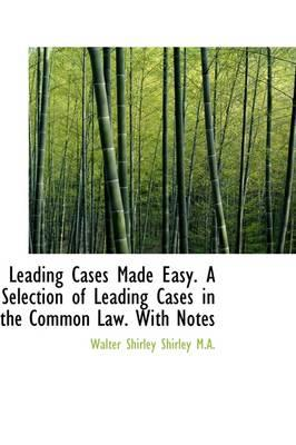 Leading Cases Made Easy. a Selection of Leading Cases in the Common Law. with Notes