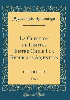 La Cuestion de Límites Entre Chile I la República Arjentina, Vol. 1 (Classic Reprint)