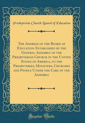The Address of the Board of Education Established by the General Assembly of the Presbyterian Church in the United States of America, to the ... the Care of the Assembly (Classic Reprint)