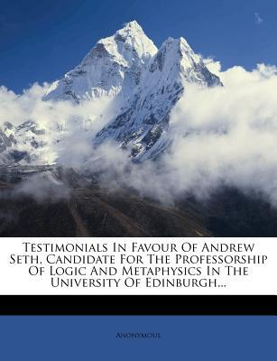 Testimonials in Favour of Andrew Seth, Candidate for the Professorship of Logic and Metaphysics in the University of Edinburgh.