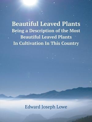 Beautiful Leaved Plants Being a Description of the Most Beautiful Leaved Plants in Cultivation in This Country