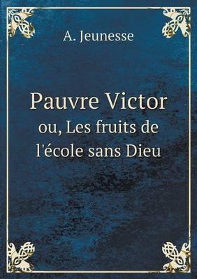 Pauvre Victor Ou, Les Fruits de L'Ecole Sans Dieu