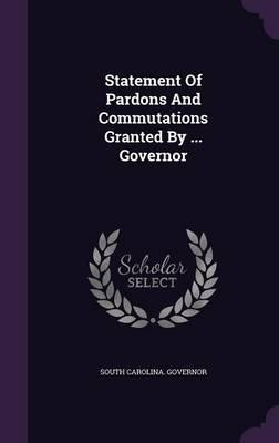 Statement of Pardons and Commutations Granted by ... Governor