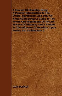 A Manual of Heraldry, Being a Popular Introduction to the Origin, Significance and Uses of Armorial Bearings