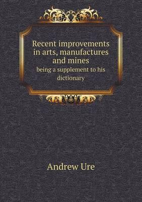 Recent Improvements in Arts, Manufactures and Mines Being a Supplement to His Dictionary