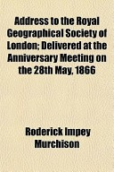 Address to the Royal Geographical Society of London; Delivered at the Anniversary Meeting on the 28th May, 1866